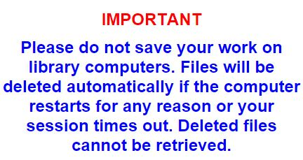 Please do not save your work on library computers. Files will be deleted automatically if the computer restarts for any reason or your session times out. Deleted files cannot be retrieved.