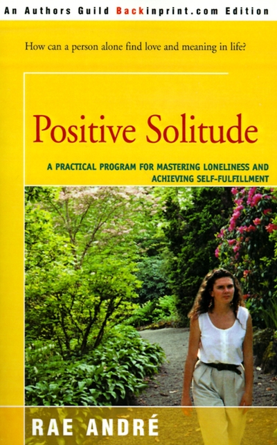 Positive Solitude  A Practical Program for Mastering Loneliness and Achieving Self-fulfillment